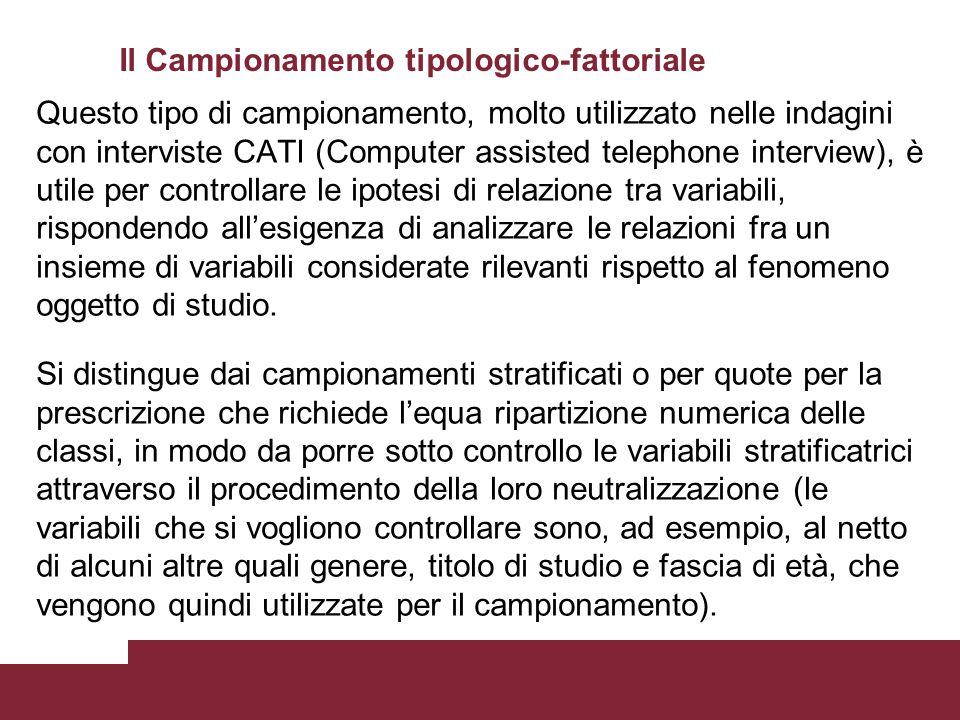 Il Campionamento tipologico-fattoriale Questo tipo di campionamento, molto utilizzato nelle indagini con interviste CATI (Computer assisted telephone