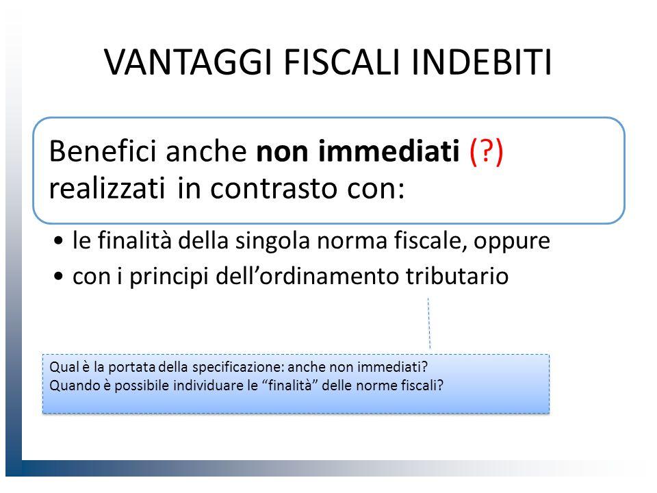 VANTAGGI FISCALI INDEBITI Benefici anche non immediati (?) realizzati in contrasto con: le finalità della singola norma fiscale, oppure con i principi dell'ordinamento tributario Qual è la portata della specificazione: anche non immediati.