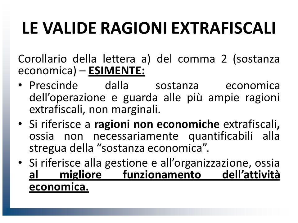LE VALIDE RAGIONI EXTRAFISCALI Corollario della lettera a) del comma 2 (sostanza economica) – ESIMENTE: Prescinde dalla sostanza economica dell'operazione e guarda alle più ampie ragioni extrafiscali, non marginali.