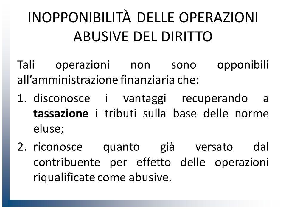 INOPPONIBILITÀ DELLE OPERAZIONI ABUSIVE DEL DIRITTO Tali operazioni non sono opponibili all'amministrazione finanziaria che: 1.disconosce i vantaggi r