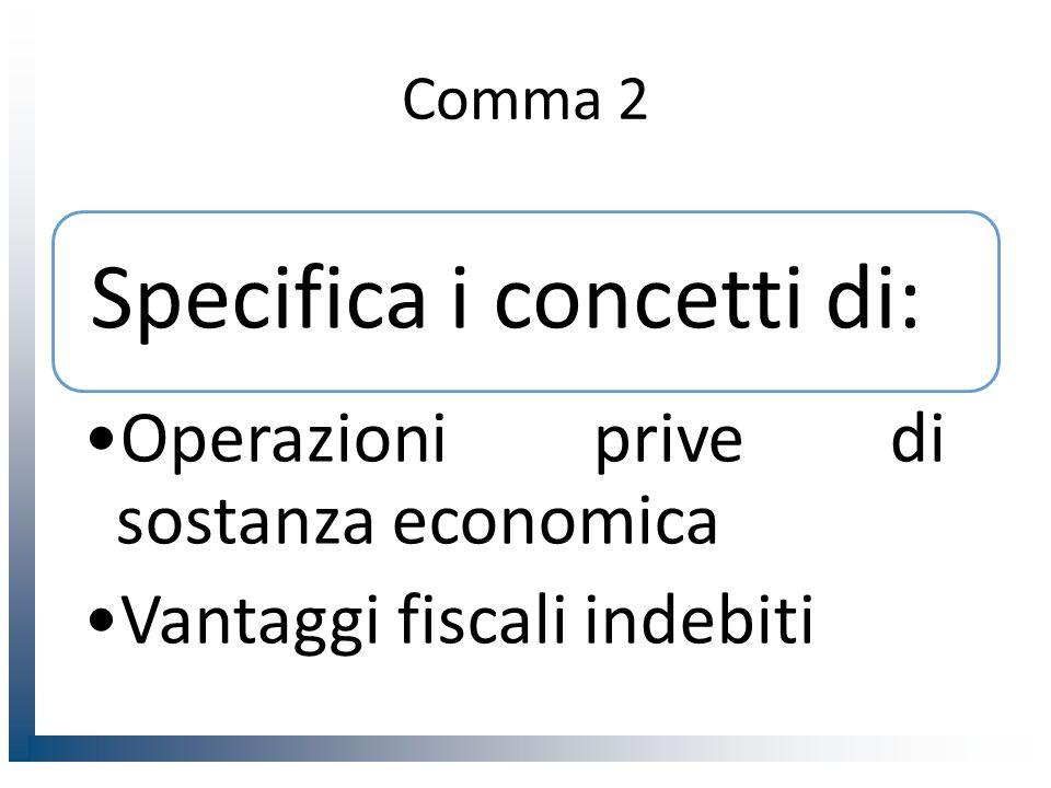 Comma 2 Specifica i concetti di: Operazioni prive di sostanza economica Vantaggi fiscali indebiti