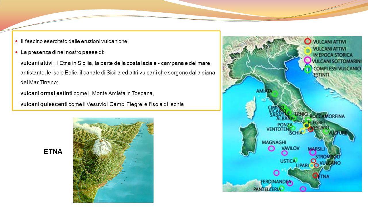 Il fascino esercitato dalle eruzioni vulcaniche La presenza di nel nostro paese di: vulcani attivi : l'Etna in Sicilia, la parte della costa laziale -