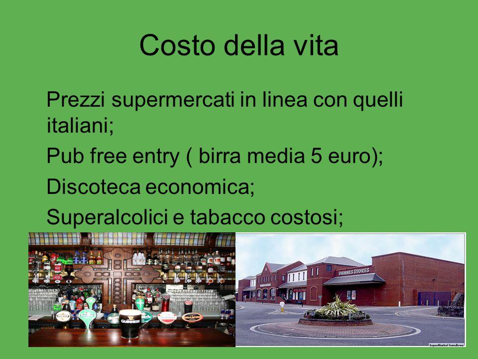 Costo della vita Prezzi supermercati in linea con quelli italiani; Pub free entry ( birra media 5 euro); Discoteca economica; Superalcolici e tabacco
