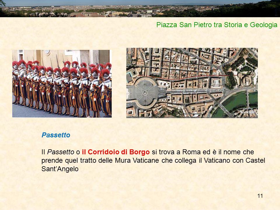 11 Piazza San Pietro tra Storia e Geologia Passetto Il Passetto o il Corridoio di Borgo si trova a Roma ed è il nome che prende quel tratto delle Mura Vaticane che collega il Vaticano con Castel Sant'Angelo