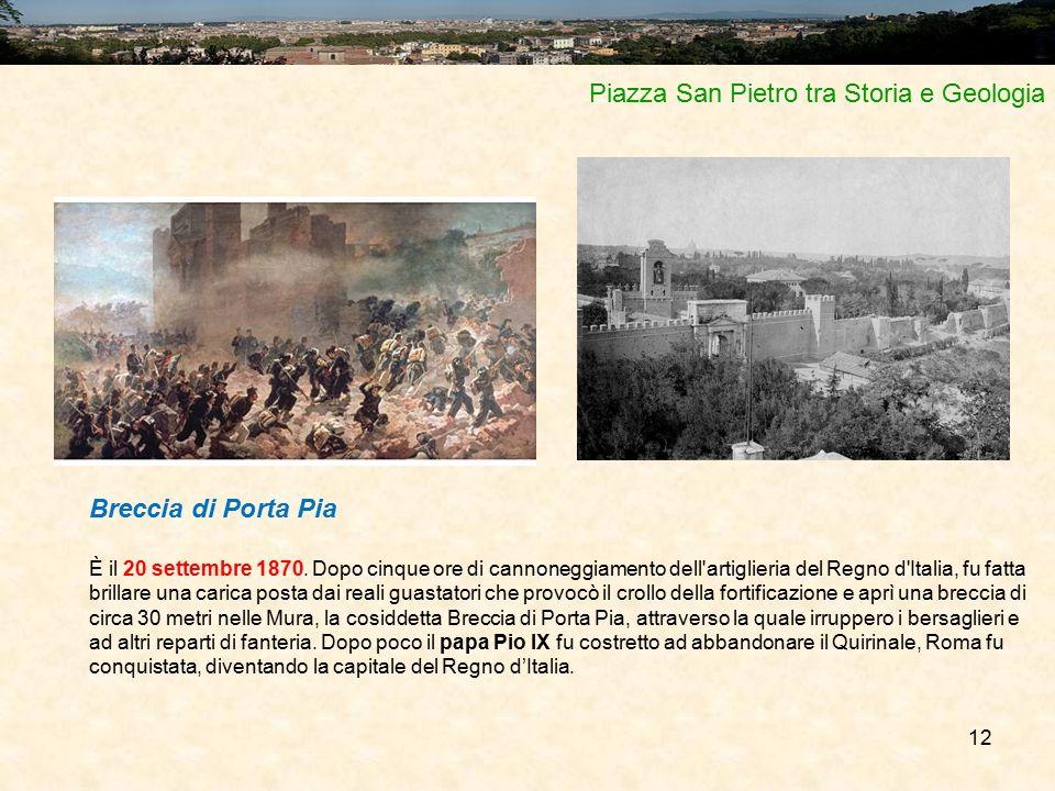 12 Piazza San Pietro tra Storia e Geologia Breccia di Porta Pia È il 20 settembre 1870. Dopo cinque ore di cannoneggiamento dell'artiglieria del Regno