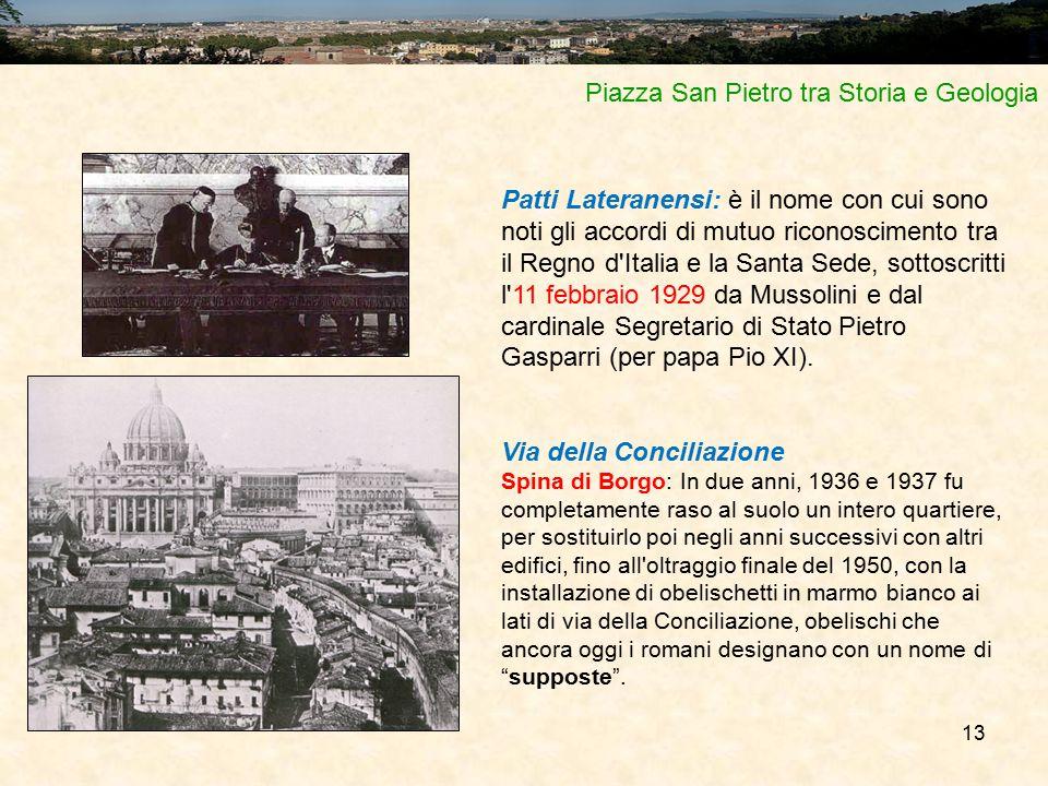 13 Piazza San Pietro tra Storia e Geologia Patti Lateranensi: è il nome con cui sono noti gli accordi di mutuo riconoscimento tra il Regno d Italia e la Santa Sede, sottoscritti l 11 febbraio 1929 da Mussolini e dal cardinale Segretario di Stato Pietro Gasparri (per papa Pio XI).