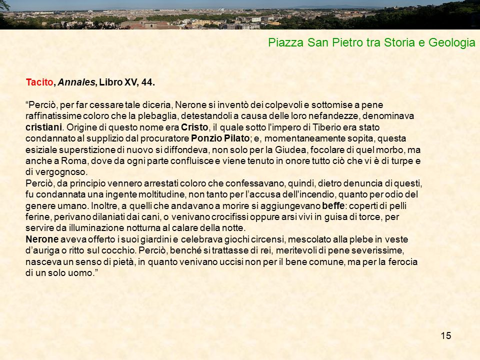 """15 Piazza San Pietro tra Storia e Geologia Tacito, Annales, Libro XV, 44. """"Perciò, per far cessare tale diceria, Nerone si inventò dei colpevoli e sot"""
