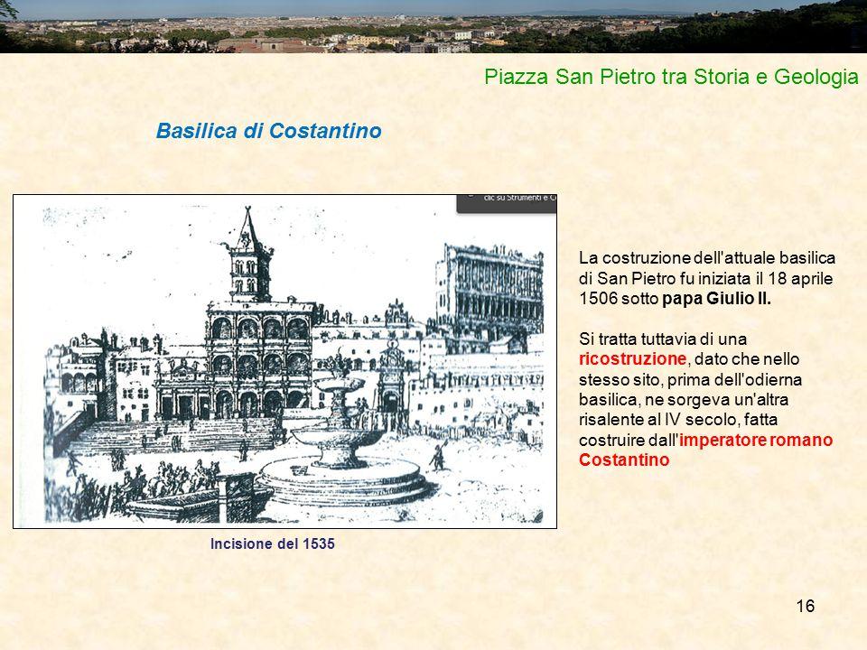 16 Piazza San Pietro tra Storia e Geologia La costruzione dell'attuale basilica di San Pietro fu iniziata il 18 aprile 1506 sotto papa Giulio II. Si t