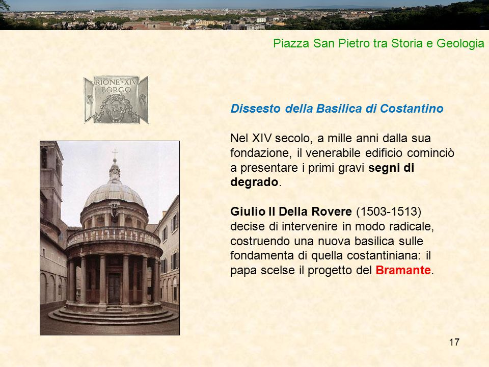 17 Piazza San Pietro tra Storia e Geologia Dissesto della Basilica di Costantino Nel XIV secolo, a mille anni dalla sua fondazione, il venerabile edificio cominciò a presentare i primi gravi segni di degrado.