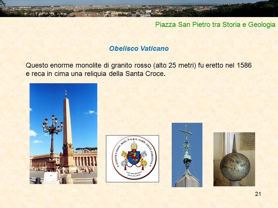 21 Piazza San Pietro tra Storia e Geologia Obelisco Vaticano Questo enorme monolite di granito rosso (alto 25 metri) fu eretto nel 1586 e reca in cima una reliquia della Santa Croce.