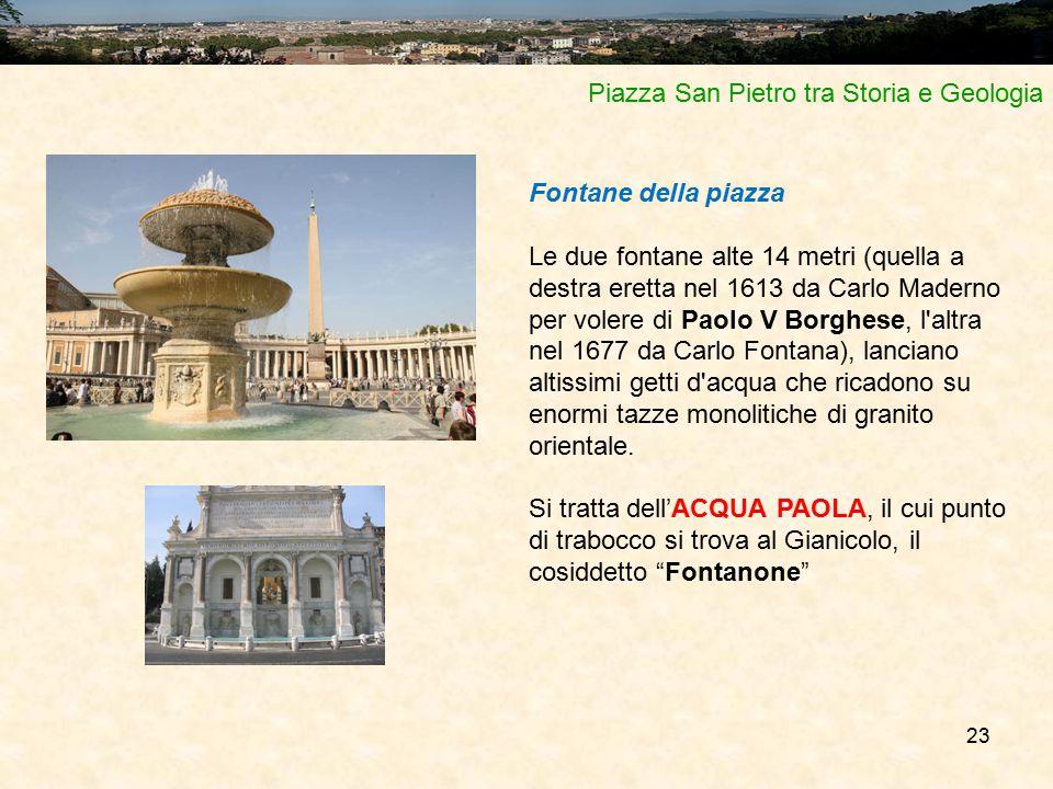 23 Piazza San Pietro tra Storia e Geologia Fontane della piazza Le due fontane alte 14 metri (quella a destra eretta nel 1613 da Carlo Maderno per vol