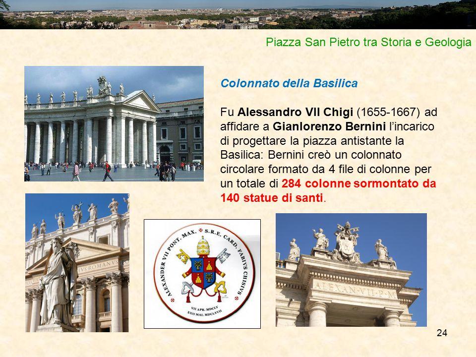 24 Piazza San Pietro tra Storia e Geologia Colonnato della Basilica Fu Alessandro VII Chigi (1655-1667) ad affidare a Gianlorenzo Bernini l'incarico di progettare la piazza antistante la Basilica: Bernini creò un colonnato circolare formato da 4 file di colonne per un totale di 284 colonne sormontato da 140 statue di santi.