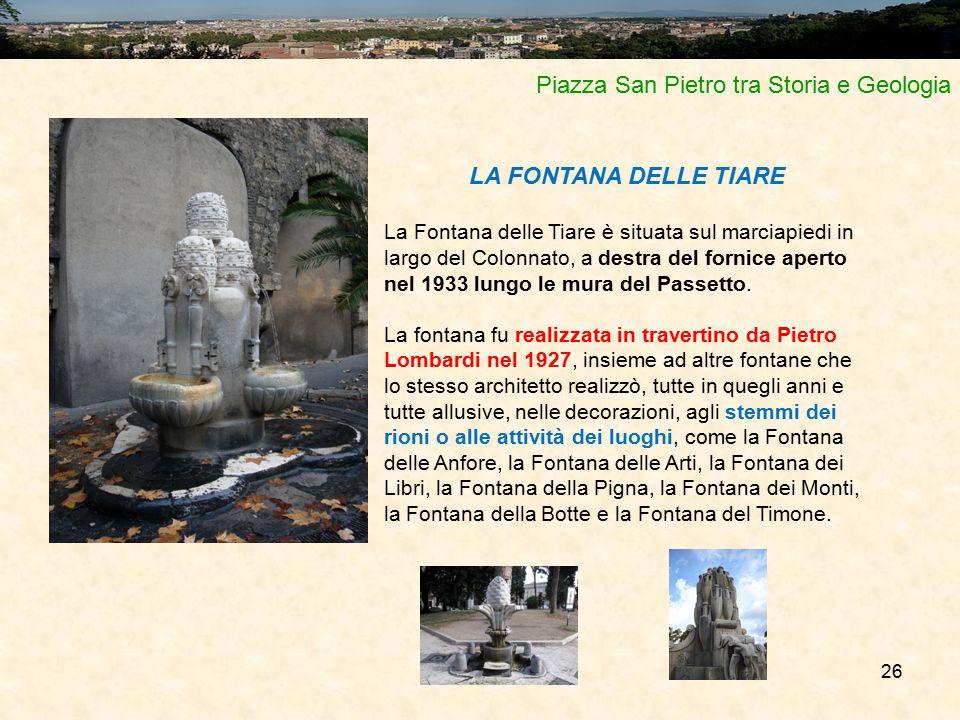 26 Piazza San Pietro tra Storia e Geologia LA FONTANA DELLE TIARE La Fontana delle Tiare è situata sul marciapiedi in largo del Colonnato, a destra del fornice aperto nel 1933 lungo le mura del Passetto.