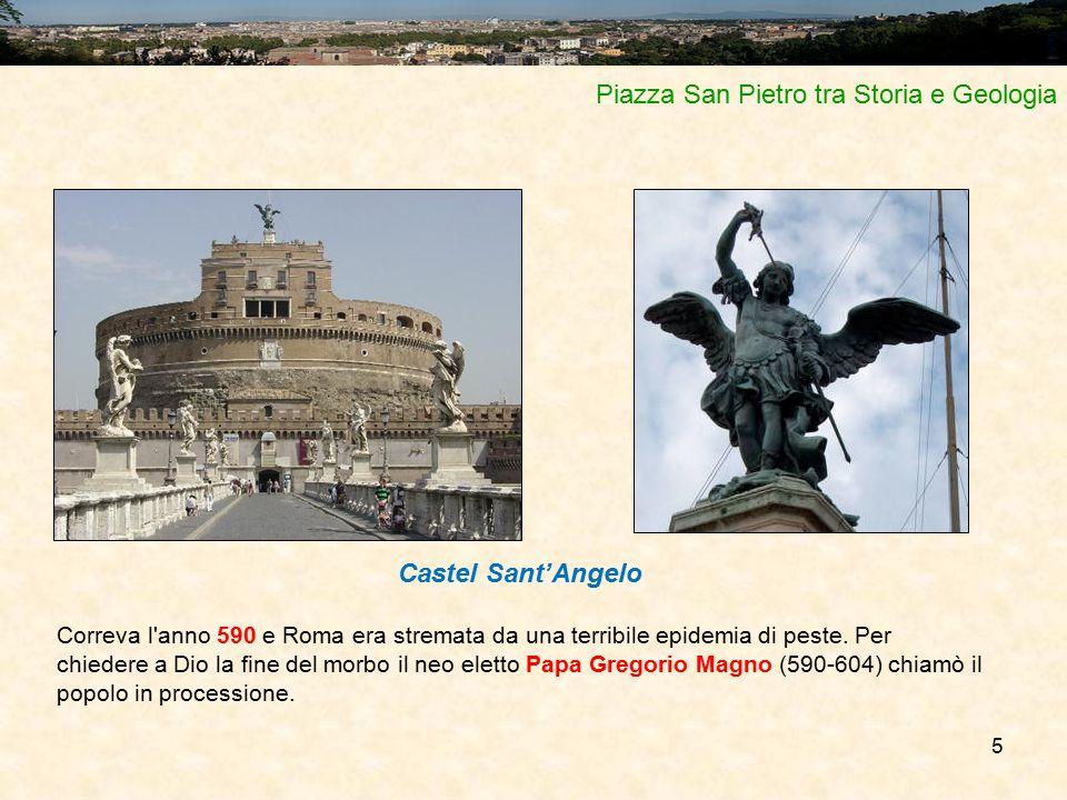 5 Piazza San Pietro tra Storia e Geologia Castel Sant'Angelo Correva l'anno 590 e Roma era stremata da una terribile epidemia di peste. Per chiedere a