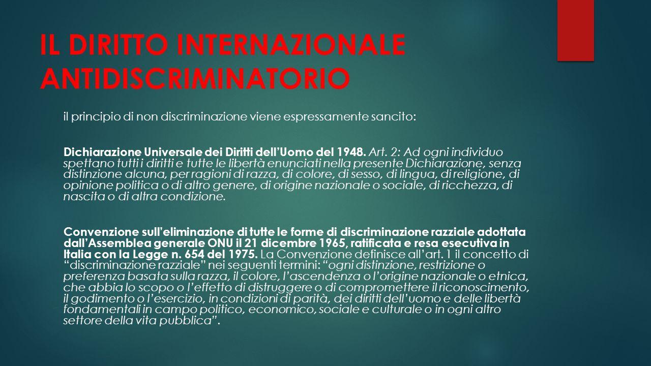 IL DIRITTO INTERNAZIONALE ANTIDISCRIMINATORIO il principio di non discriminazione viene espressamente sancito: Dichiarazione Universale dei Diritti de