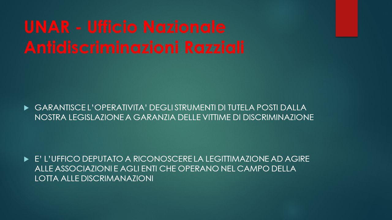 UNAR - Ufficio Nazionale Antidiscriminazioni Razziali  GARANTISCE L'OPERATIVITA' DEGLI STRUMENTI DI TUTELA POSTI DALLA NOSTRA LEGISLAZIONE A GARANZIA