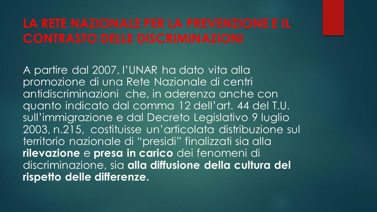 LA RETE NAZIONALE PER LA PREVENZIONE E IL CONTRASTO DELLE DISCRIMINAZIONI A partire dal 2007, l'UNAR ha dato vita alla promozione di una Rete Nazional