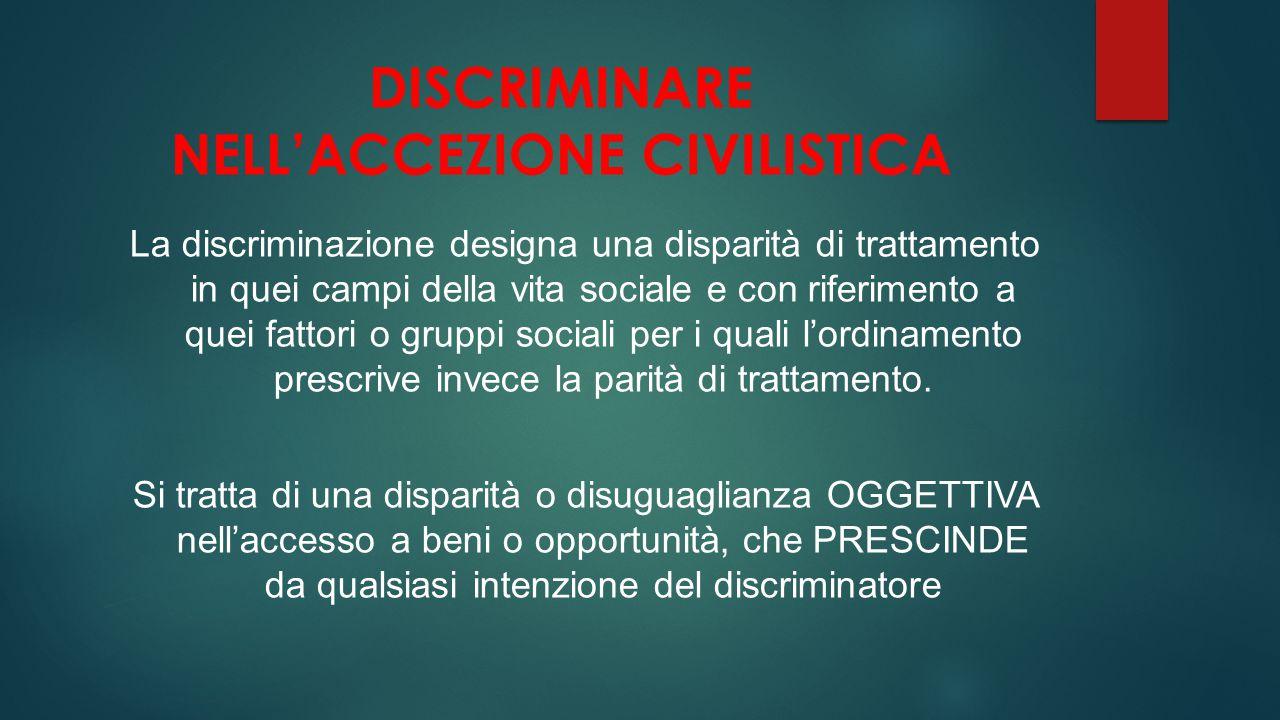 DISCRIMINARE NELL'ACCEZIONE CIVILISTICA La discriminazione designa una disparità di trattamento in quei campi della vita sociale e con riferimento a q