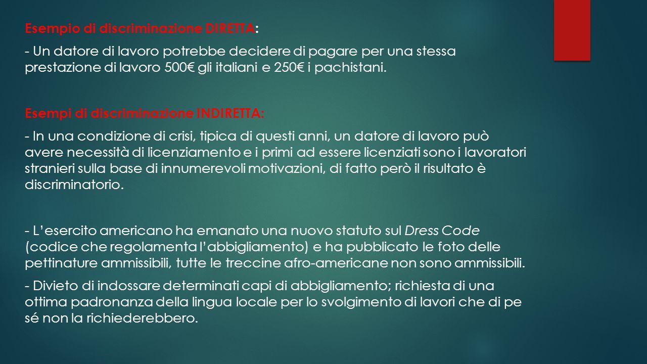 Esempio di discriminazione DIRETTA: - Un datore di lavoro potrebbe decidere di pagare per una stessa prestazione di lavoro 500€ gli italiani e 250€ i