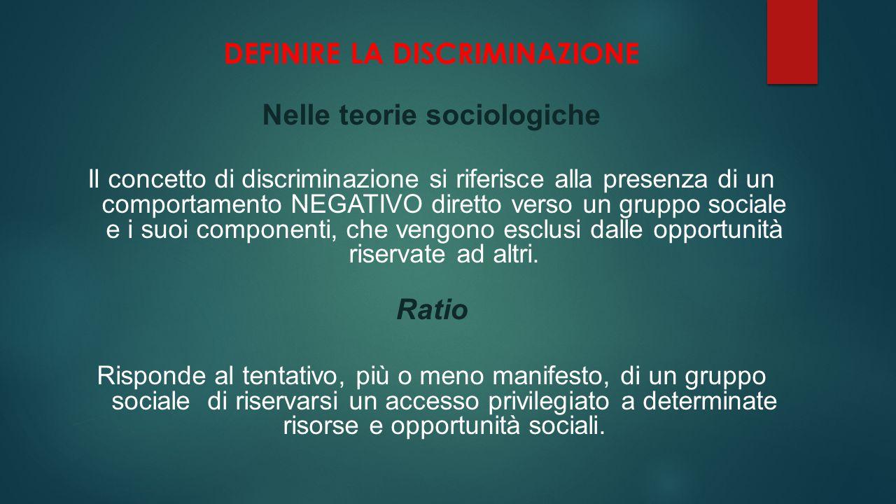 DEFINIRE LA DISCRIMINAZIONE Nelle teorie sociologiche Il concetto di discriminazione si riferisce alla presenza di un comportamento NEGATIVO diretto v
