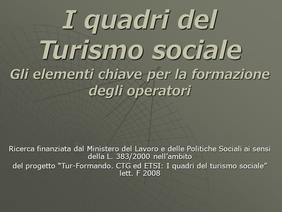 I quadri del Turismo sociale Gli elementi chiave per la formazione degli operatori Ricerca finanziata dal Ministero del Lavoro e delle Politiche Sociali ai sensi della L.