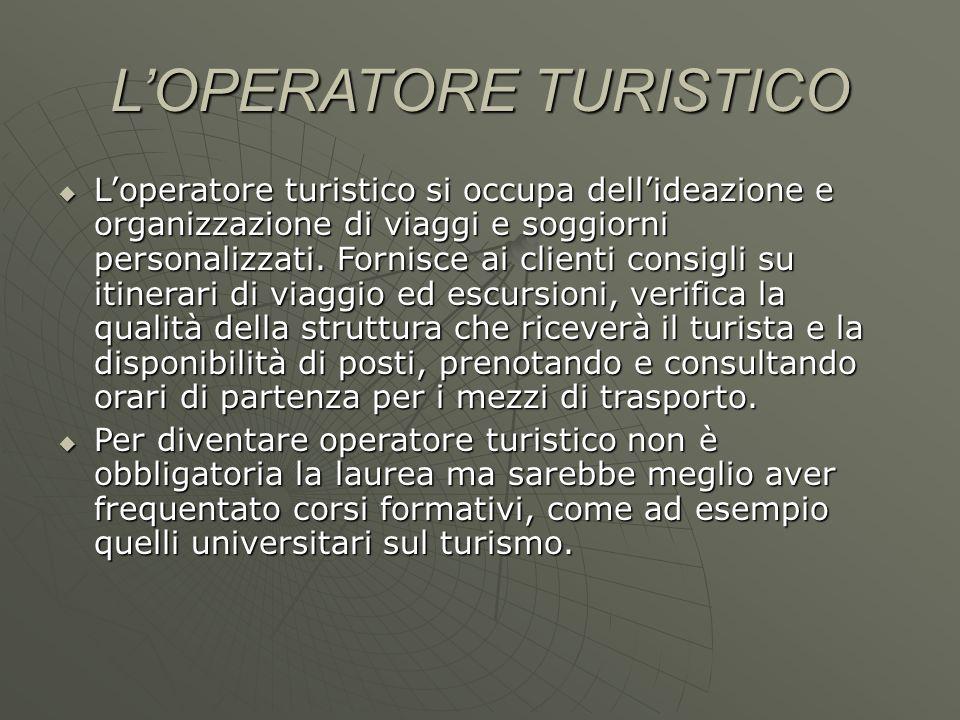 L'OPERATORE TURISTICO  L'operatore turistico si occupa dell'ideazione e organizzazione di viaggi e soggiorni personalizzati.