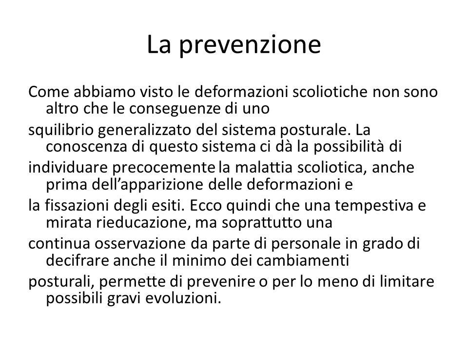 La prevenzione Come abbiamo visto le deformazioni scoliotiche non sono altro che le conseguenze di uno squilibrio generalizzato del sistema posturale.