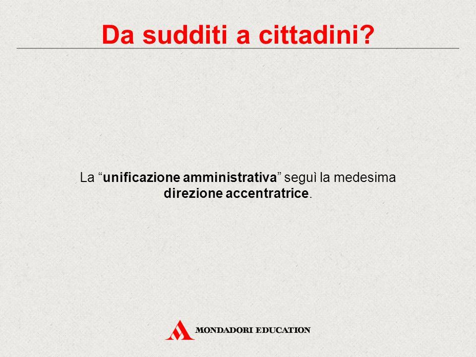 La unificazione amministrativa seguì la medesima direzione accentratrice. Da sudditi a cittadini?