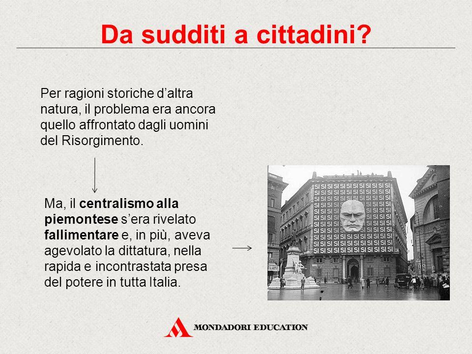 Per ragioni storiche d'altra natura, il problema era ancora quello affrontato dagli uomini del Risorgimento. Da sudditi a cittadini? Ma, il centralism