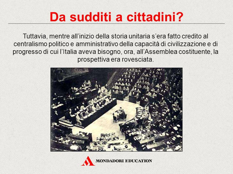 Tuttavia, mentre all'inizio della storia unitaria s'era fatto credito al centralismo politico e amministrativo della capacità di civilizzazione e di progresso di cui l'Italia aveva bisogno, ora, all'Assemblea costituente, la prospettiva era rovesciata.