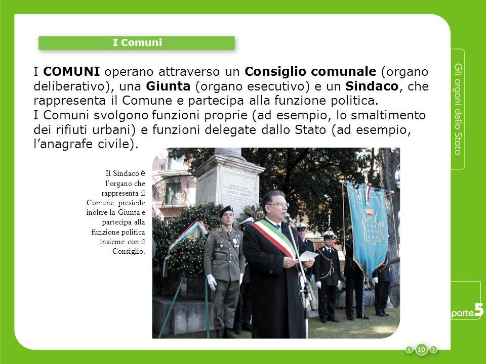 10 I Comuni I COMUNI operano attraverso un Consiglio comunale (organo deliberativo), una Giunta (organo esecutivo) e un Sindaco, che rappresenta il Comune e partecipa alla funzione politica.