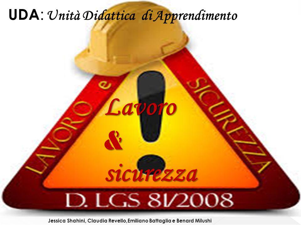 Lavoro&sicurezza UDA : Unità Didattica di Apprendimento Jessica Shahini, Claudia Revello,Emiliano Battaglia e Benard Milushi
