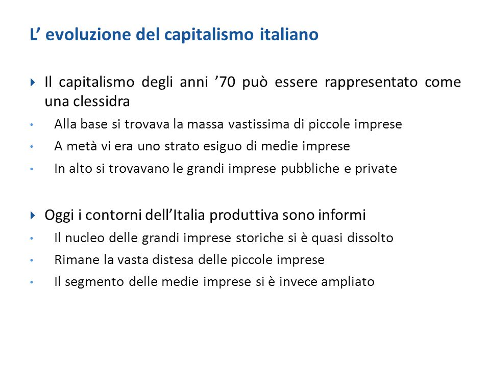 Lo sviluppo industriale nella prima Repubblica  Il disegno storico del capitalismo italiano coincide con un assetto di economia mista, quello che resse il suo sviluppo negli anni Cinquanta e Sessanta (Ciocca)  La nuova Repubblica ha ereditato dal fascismo Un sistema economico in cui dovevano convivere pubblico e privato, stato e interessi imprenditoriali Il principio secondo cui l'industria era la forza in grado di promuovere la modernizzazione del paese  Inoltre, l'industria era diventata un decisivo anello di congiunzione rispetto all'economia internazionale
