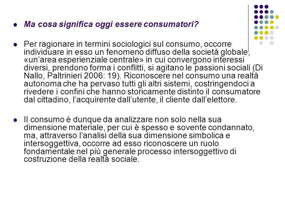 Ma cosa significa oggi essere consumatori? Per ragionare in termini sociologici sul consumo, occorre individuare in esso un fenomeno diffuso della soc