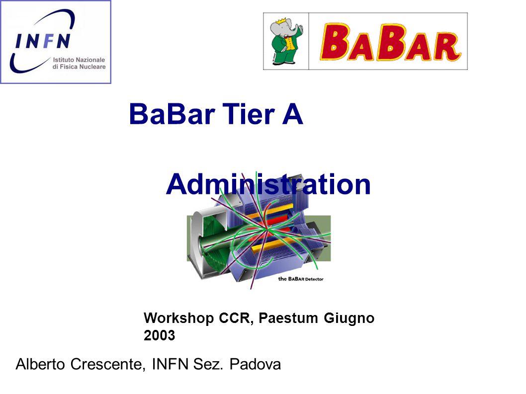 BaBar Tier A Administration Workshop CCR, Paestum Giugno 2003 Alberto Crescente, INFN Sez. Padova