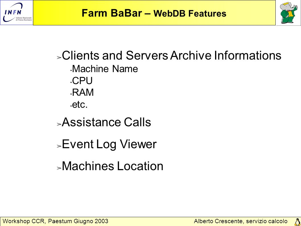 Alberto Crescente, servizio calcolo Padova Workshop CCR, Paestum Giugno 2003 Farm BaBar – Assistance Calls 0,15% CPU time/year lost for hardware failures Failures NumberComponent s Number% FailuresComponent 396406,09IDE Disk 21401,43SCSI Disk 101925,21Mainboard 53001,67Power Supply 43841,04CPU 45760,69RAM 10 Other TOTALE74 Failures in 1 year