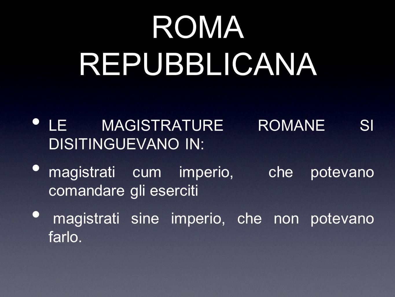 ROMA REPUBBLICANA LE MAGISTRATURE ROMANE SI DISITINGUEVANO IN: magistrati cum imperio, che potevano comandare gli eserciti magistrati sine imperio, ch