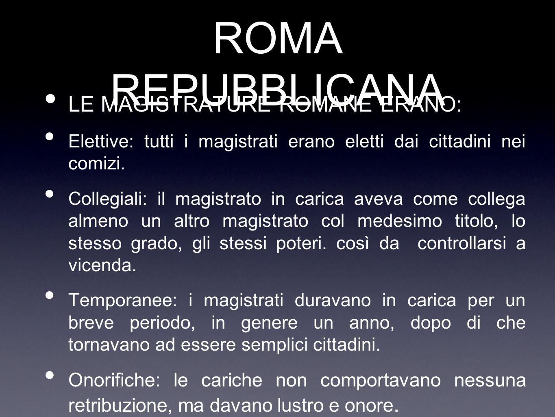 ROMA REPUBBLICANA LE MAGISTRATURE ROMANE ERANO: Elettive: tutti i magistrati erano eletti dai cittadini nei comizi. Collegiali: il magistrato in caric
