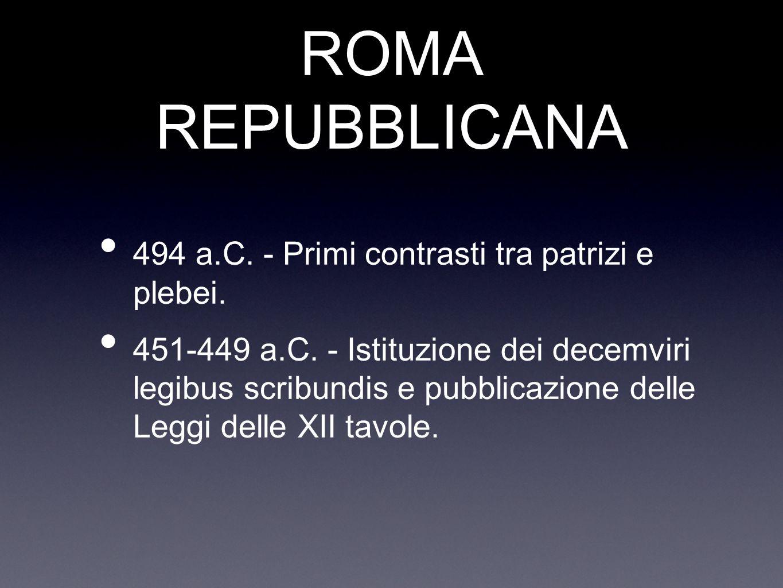ROMA REPUBBLICANA 494 a.C. - Primi contrasti tra patrizi e plebei. 451-449 a.C. - Istituzione dei decemviri legibus scribundis e pubblicazione delle L