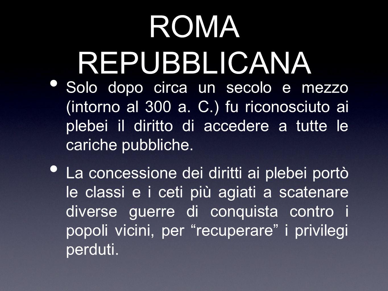 ROMA REPUBBLICANA Solo dopo circa un secolo e mezzo (intorno al 300 a. C.) fu riconosciuto ai plebei il diritto di accedere a tutte le cariche pubblic