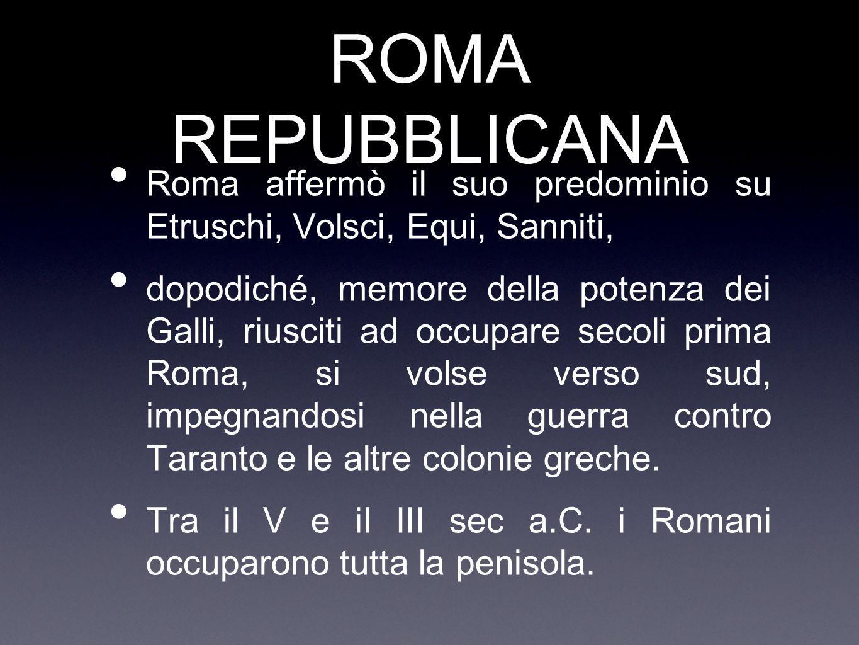 ROMA REPUBBLICANA Roma affermò il suo predominio su Etruschi, Volsci, Equi, Sanniti, dopodiché, memore della potenza dei Galli, riusciti ad occupare s