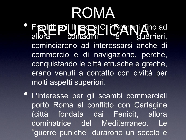 ROMA REPUBBLICANA Fra il III e il II sec. a.C. i Romani, fino ad allora contadini e guerrieri, cominciarono ad interessarsi anche di commercio e di na
