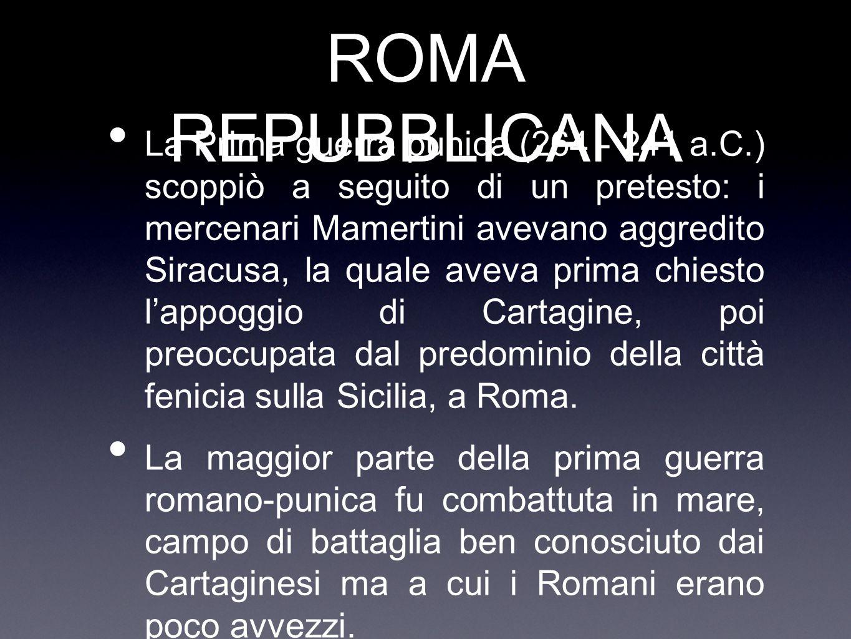 ROMA REPUBBLICANA La Prima guerra punica (264 - 241 a.C.) scoppiò a seguito di un pretesto: i mercenari Mamertini avevano aggredito Siracusa, la quale