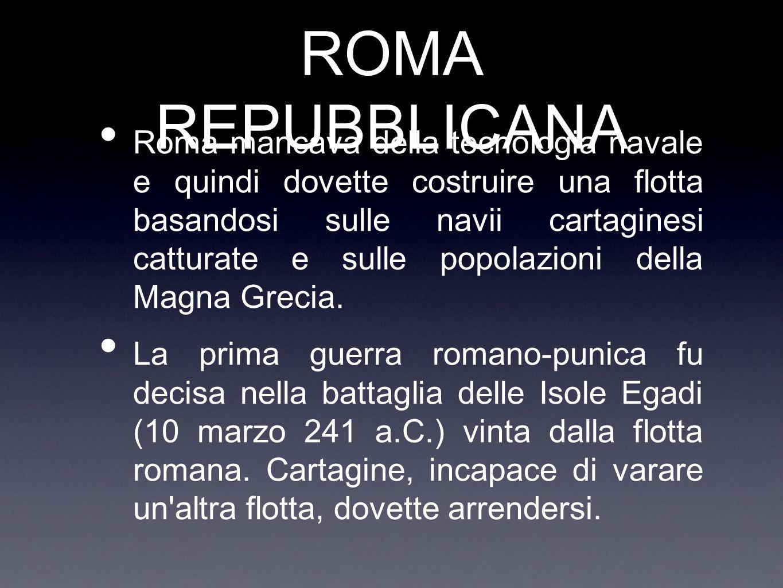 ROMA REPUBBLICANA Roma mancava della tecnologia navale e quindi dovette costruire una flotta basandosi sulle navii cartaginesi catturate e sulle popol