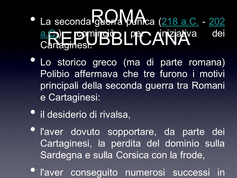 ROMA REPUBBLICANA La seconda guerra punica (218 a.C. - 202 a.C.) cominciò per iniziativa dei Cartaginesi.218 a.C.202 a.C. Lo storico greco (ma di part
