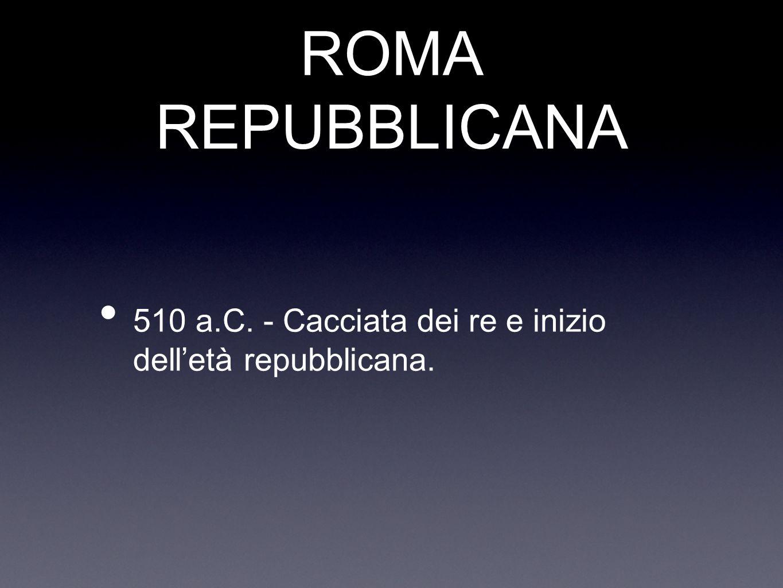 ROMA REPUBBLICANA 510 a.C. - Cacciata dei re e inizio dell'età repubblicana.