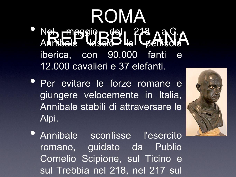 ROMA REPUBBLICANA Nel maggio del 218 a.C., Annibale lasciò la penisola iberica, con 90.000 fanti e 12.000 cavalieri e 37 elefanti. Per evitare le forz