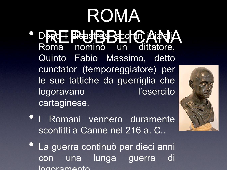 ROMA REPUBBLICANA Dopo i disastrosi scontri iniziali, Roma nominò un dittatore, Quinto Fabio Massimo, detto cunctator (temporeggiatore) per le sue tat