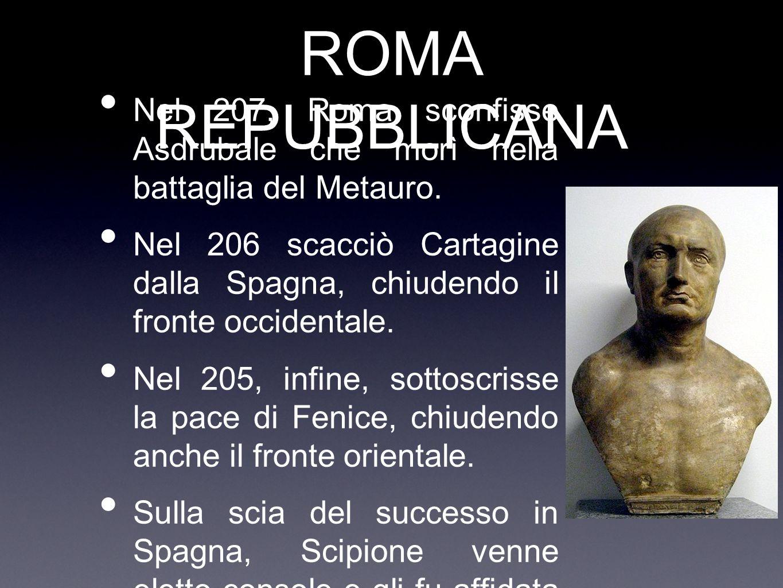 ROMA REPUBBLICANA Nel 207, Roma sconfisse Asdrubale che morì nella battaglia del Metauro. Nel 206 scacciò Cartagine dalla Spagna, chiudendo il fronte
