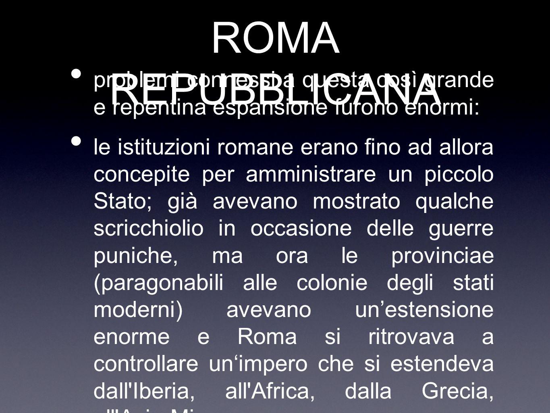 ROMA REPUBBLICANA problemi connessi a questa così grande e repentina espansione furono enormi: le istituzioni romane erano fino ad allora concepite pe